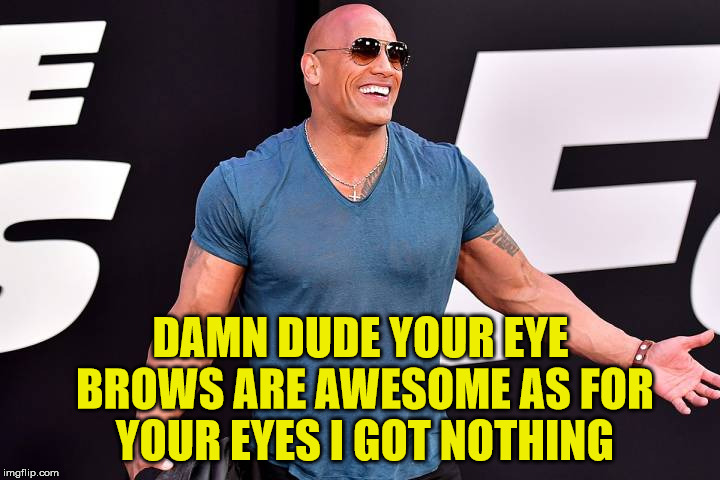 DAMN DUDE YOUR EYE BROWS ARE AWESOME AS FOR YOUR EYES I GOT NOTHING | made w/ Imgflip meme maker