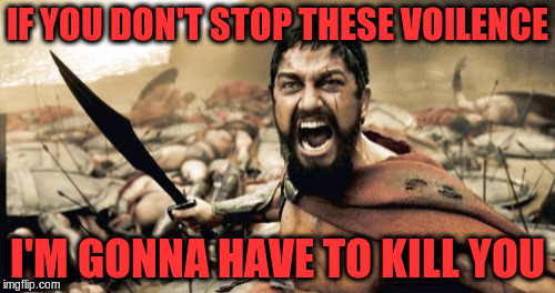 Sparta Leonidas Meme | IF YOU DON'T STOP THESE VOILENCE I'M GONNA HAVE TO KILL YOU | image tagged in memes,sparta leonidas | made w/ Imgflip meme maker