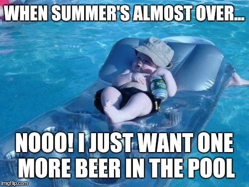 Fim De Semana | WHEN SUMMER'S ALMOST OVER... NOOO! I JUST WANT ONE MORE BEER IN THE POOL | image tagged in memes,fim de semana | made w/ Imgflip meme maker