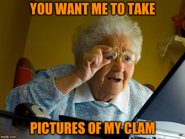 Grandma Finds The Internet Meme | YOU WANT ME TO TAKE PICTURES OF MY CLAM | image tagged in memes,grandma finds the internet | made w/ Imgflip meme maker
