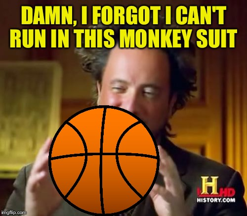 Ancient Aliens Meme | DAMN, I FORGOT I CAN'T RUN IN THIS MONKEY SUIT | image tagged in memes,ancient aliens | made w/ Imgflip meme maker