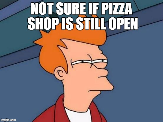 Futurama Fry Meme | NOT SURE IF PIZZA SHOP IS STILL OPEN | image tagged in memes,futurama fry | made w/ Imgflip meme maker