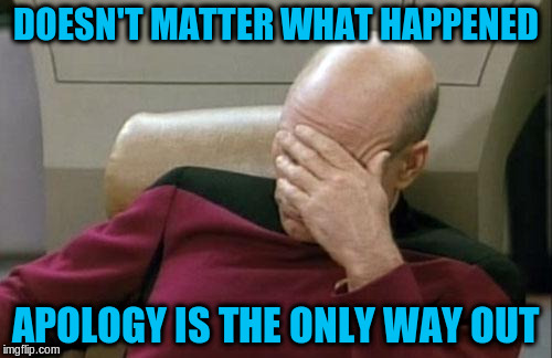 Captain Picard Facepalm Meme | DOESN'T MATTER WHAT HAPPENED APOLOGY IS THE ONLY WAY OUT | image tagged in memes,captain picard facepalm | made w/ Imgflip meme maker