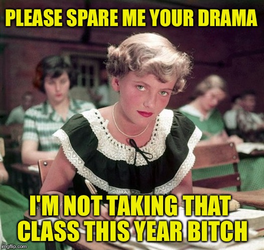 Most of us work/go to school with that one person... | PLEASE SPARE ME YOUR DRAMA I'M NOT TAKING THAT CLASS THIS YEAR B**CH | image tagged in drama,so much drama,gossip,bitch,school,back to school | made w/ Imgflip meme maker
