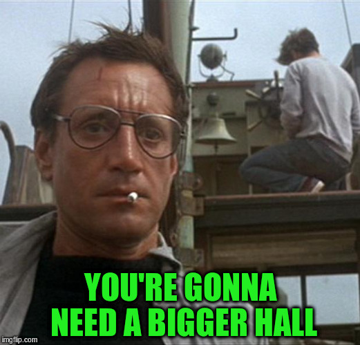 YOU'RE GONNA NEED A BIGGER HALL | made w/ Imgflip meme maker
