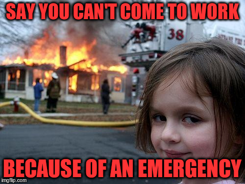 Disaster Girl Meme | SAY YOU CAN'T COME TO WORK BECAUSE OF AN EMERGENCY | image tagged in memes,disaster girl | made w/ Imgflip meme maker