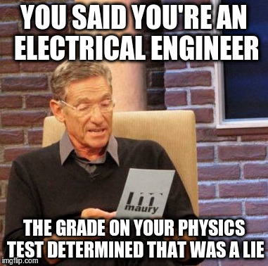 Maury Lie Detector Meme | YOU SAID YOU'RE AN ELECTRICAL ENGINEER THE GRADE ON YOUR PHYSICS TEST DETERMINED THAT WAS A LIE | image tagged in memes,maury lie detector | made w/ Imgflip meme maker