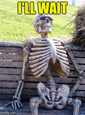 Waiting Skeleton Meme | I'LL WAIT | image tagged in memes,waiting skeleton | made w/ Imgflip meme maker