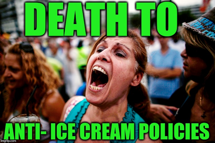 DEATH TO ANTI- ICE CREAM POLICIES | made w/ Imgflip meme maker