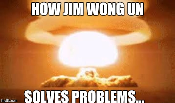 Jim wong un and nukes | HOW JIM WONG UN SOLVES PROBLEMS... | image tagged in presidents and problems | made w/ Imgflip meme maker