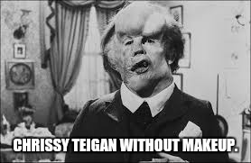 CHRISSY TEIGAN WITHOUT MAKEUP. | image tagged in elephant man | made w/ Imgflip meme maker