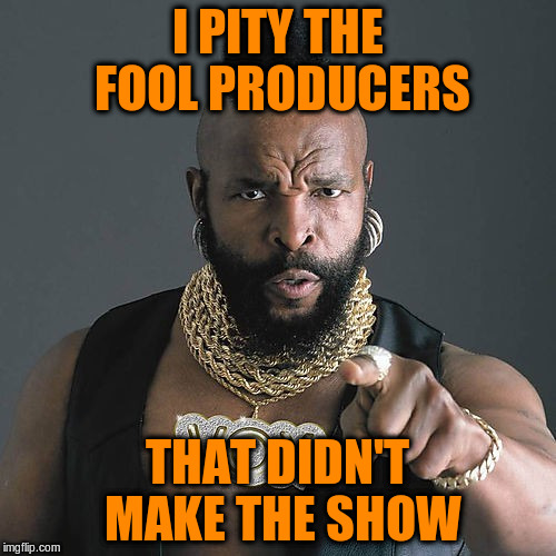 I PITY THE FOOL PRODUCERS THAT DIDN'T MAKE THE SHOW | made w/ Imgflip meme maker