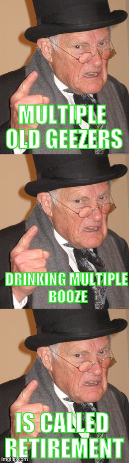 MULTIPLE OLD GEEZERS IS CALLED RETIREMENT DRINKING MULTIPLE BOOZE | made w/ Imgflip meme maker