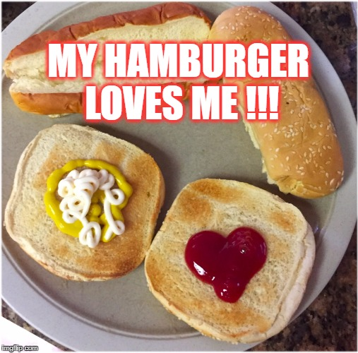 I knew it! | MY HAMBURGER LOVES ME !!! | image tagged in hamburger love,meme,memes,funny,humor,food | made w/ Imgflip meme maker