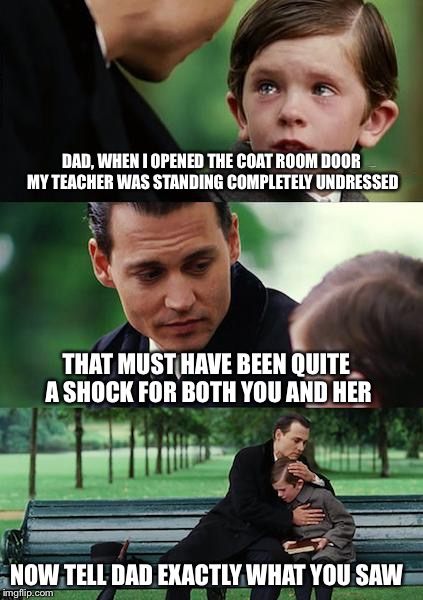 Finding Neverland Meme | DAD, WHEN I OPENED THE COAT ROOM DOOR MY TEACHER WAS STANDING COMPLETELY UNDRESSED THAT MUST HAVE BEEN QUITE A SHOCK FOR BOTH YOU AND HER NO | image tagged in memes,finding neverland | made w/ Imgflip meme maker
