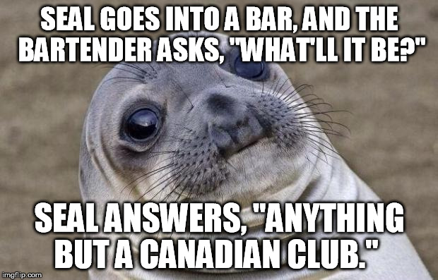 "Awkward Moment Sealion Meme | SEAL GOES INTO A BAR, AND THE BARTENDER ASKS, ""WHAT'LL IT BE?"" SEAL ANSWERS, ""ANYTHING BUT A CANADIAN CLUB."" 