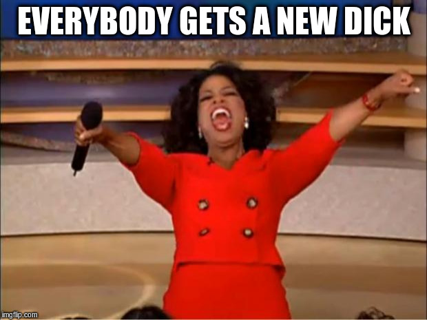 Oprah You Get A Meme | EVERYBODY GETS A NEW DICK | image tagged in memes,oprah you get a | made w/ Imgflip meme maker