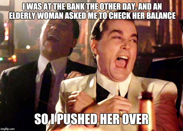 Good Fellas Hilarious Meme | I WAS AT THE BANK THE OTHER DAY, AND AN ELDERLY WOMAN ASKED ME TO CHECK HER BALANCE SO I PUSHED HER OVER | image tagged in memes,good fellas hilarious | made w/ Imgflip meme maker