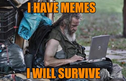 Meme Addiction is Real | I HAVE MEMES I WILL SURVIVE | image tagged in homeless_pc,memes,meme addict,imgflip users,survival,addiction | made w/ Imgflip meme maker