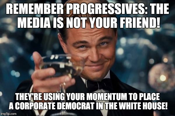 Friendly Reminder to My Fellow Leftists - Just because they hate Trump too, don't make them an ally | REMEMBER PROGRESSIVES: THE MEDIA IS NOT YOUR FRIEND! THEY'RE USING YOUR MOMENTUM TO PLACE A CORPORATE DEMOCRAT IN THE WHITE HOUSE! | image tagged in memes,leonardo dicaprio cheers,politics,socialism,political | made w/ Imgflip meme maker