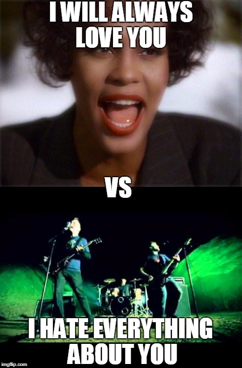 Whitney Houston vs Three Days Grace | I WILL ALWAYS LOVE YOU VS I HATE EVERYTHING ABOUT YOU | image tagged in memes,love,hate,three days grace,whitney houston,music | made w/ Imgflip meme maker