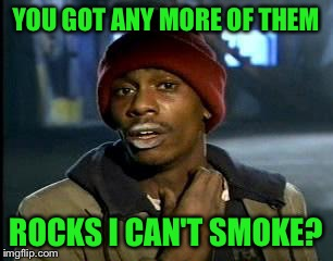 Y'all Got Any More Of That Meme | YOU GOT ANY MORE OF THEM ROCKS I CAN'T SMOKE? | image tagged in memes,yall got any more of | made w/ Imgflip meme maker