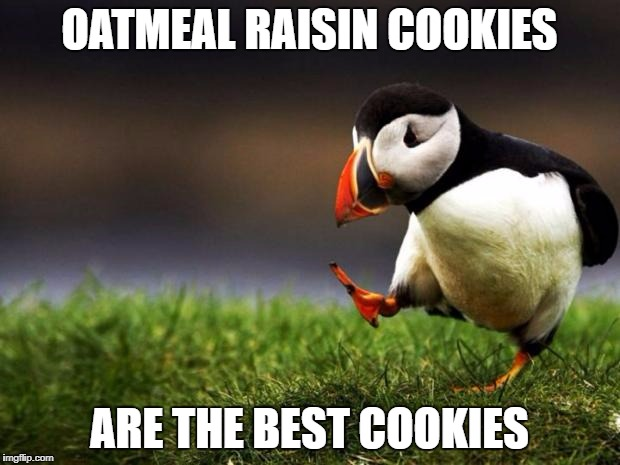 Unpopular Opinion Puffin Meme | OATMEAL RAISIN COOKIES ARE THE BEST COOKIES | image tagged in memes,unpopular opinion puffin | made w/ Imgflip meme maker