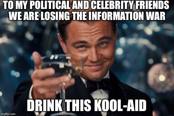 Leonardo Dicaprio Cheers Meme | TO MY POLITICAL AND CELEBRITY FRIENDS WE ARE LOSING THE INFORMATION WAR DRINK THIS KOOL-AID | image tagged in memes,leonardo dicaprio cheers | made w/ Imgflip meme maker