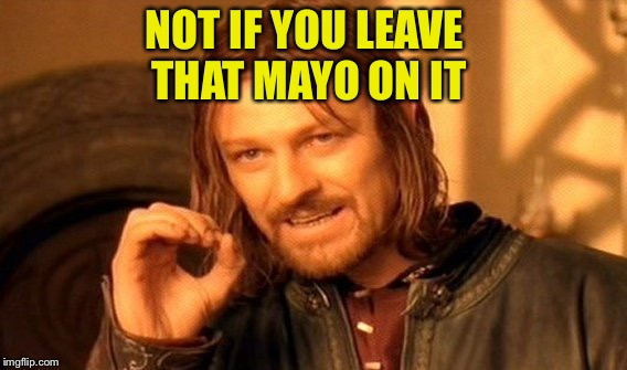 One Does Not Simply Meme | NOT IF YOU LEAVE THAT MAYO ON IT | image tagged in memes,one does not simply | made w/ Imgflip meme maker