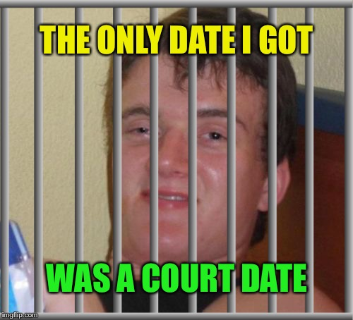 THE ONLY DATE I GOT WAS A COURT DATE | made w/ Imgflip meme maker
