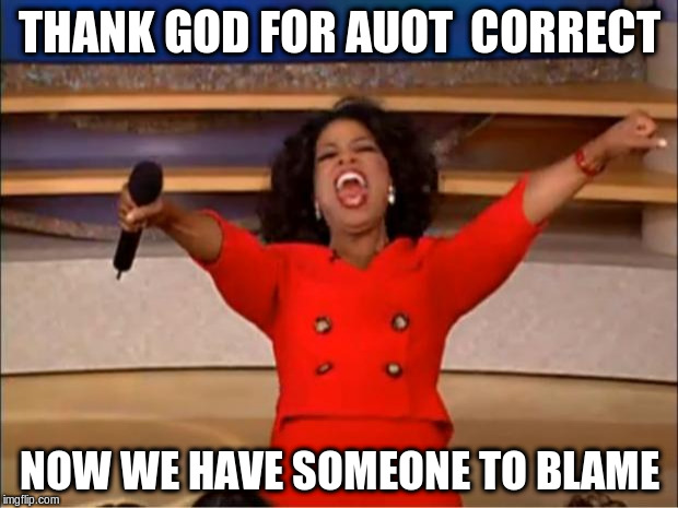 Oprah You Get A Meme | THANK GOD FOR AUOT  CORRECT NOW WE HAVE SOMEONE TO BLAME | image tagged in memes,oprah you get a | made w/ Imgflip meme maker
