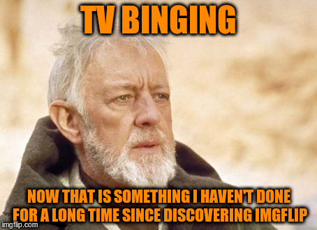 TV BINGING NOW THAT IS SOMETHING I HAVEN'T DONE FOR A LONG TIME SINCE DISCOVERING IMGFLIP | made w/ Imgflip meme maker