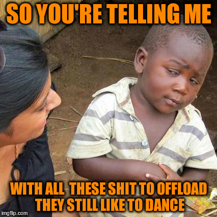 Third World Skeptical Kid Meme | SO YOU'RE TELLING ME WITH ALL  THESE SHIT TO OFFLOAD THEY STILL LIKE TO DANCE | image tagged in memes,third world skeptical kid | made w/ Imgflip meme maker