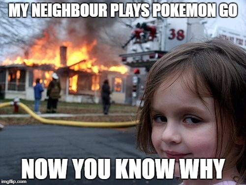 Disaster Girl Meme | MY NEIGHBOUR PLAYS POKEMON GO NOW YOU KNOW WHY | image tagged in memes,disaster girl | made w/ Imgflip meme maker