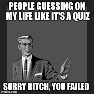 Kill Yourself Guy Meme | PEOPLE GUESSING ON MY LIFE LIKE IT'S A QUIZ SORRY B**CH, YOU FAILED | image tagged in memes,kill yourself guy | made w/ Imgflip meme maker
