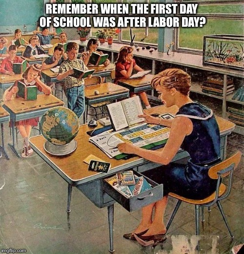 REMEMBER WHEN THE FIRST DAY OF SCHOOL WAS AFTER LABOR DAY? | image tagged in school days | made w/ Imgflip meme maker