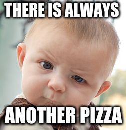 Skeptical Baby Meme | THERE IS ALWAYS ANOTHER PIZZA | image tagged in memes,skeptical baby | made w/ Imgflip meme maker