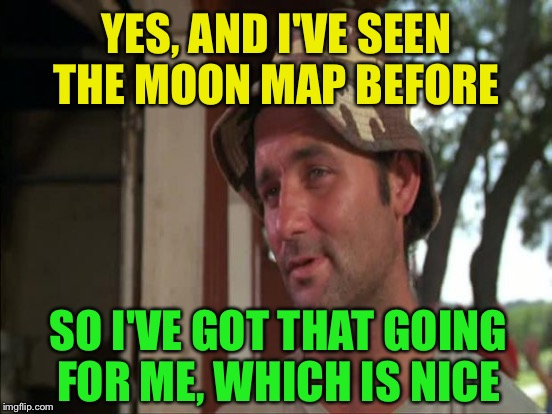 YES, AND I'VE SEEN THE MOON MAP BEFORE SO I'VE GOT THAT GOING FOR ME, WHICH IS NICE | made w/ Imgflip meme maker