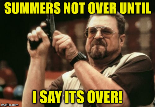 Am I The Only One Around Here Meme | SUMMERS NOT OVER UNTIL I SAY ITS OVER! | image tagged in memes,am i the only one around here | made w/ Imgflip meme maker