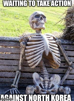 Waiting Skeleton Meme | WAITING TO TAKE ACTION AGAINST NORTH KOREA | image tagged in memes,waiting skeleton | made w/ Imgflip meme maker