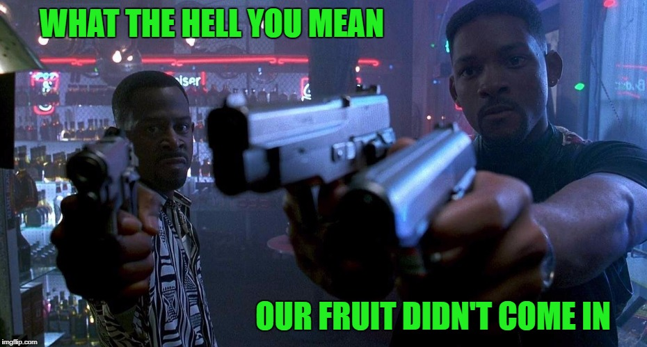 WHAT THE HELL YOU MEAN OUR FRUIT DIDN'T COME IN | made w/ Imgflip meme maker