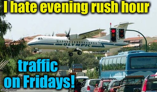 Everyone it seems just ignores the traffic laws when they' in a hurry!  | I hate evening rush hour traffic on Fridays! | image tagged in airplane traffic,memes,evilmandoevil,traffic,funny | made w/ Imgflip meme maker
