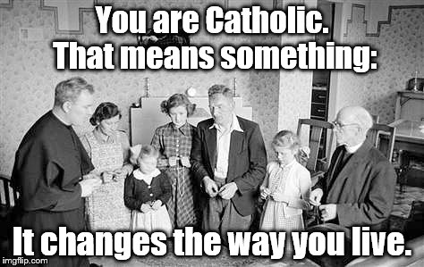 You are Catholic. That means something: It changes the way you live. | image tagged in catholic | made w/ Imgflip meme maker