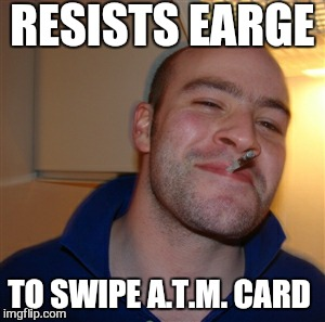 RESISTS EARGE TO SWIPE A.T.M. CARD | made w/ Imgflip meme maker