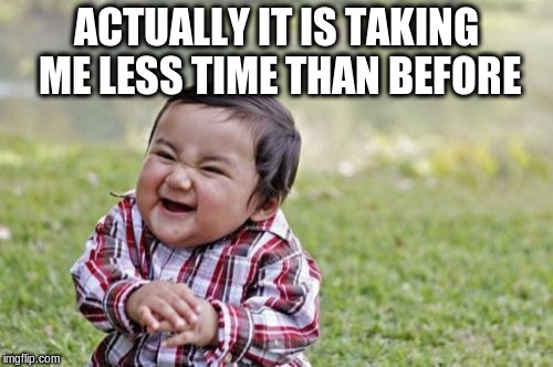 Evil Toddler Meme | ACTUALLY IT IS TAKING ME LESS TIME THAN BEFORE | image tagged in memes,evil toddler | made w/ Imgflip meme maker