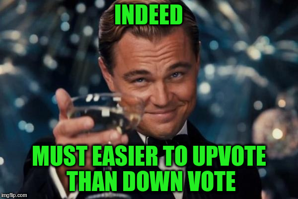 Leonardo Dicaprio Cheers Meme | INDEED MUST EASIER TO UPVOTE THAN DOWN VOTE | image tagged in memes,leonardo dicaprio cheers | made w/ Imgflip meme maker