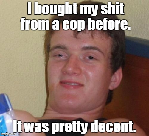 10 Guy Meme | I bought my shit from a cop before. It was pretty decent. | image tagged in memes,10 guy | made w/ Imgflip meme maker