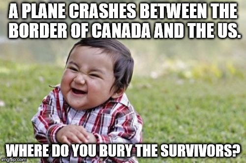 Evil Toddler Meme | A PLANE CRASHES BETWEEN THE BORDER OF CANADA AND THE US. WHERE DO YOU BURY THE SURVIVORS? | image tagged in memes,evil toddler | made w/ Imgflip meme maker