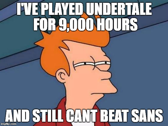 Futurama Fry Meme | I'VE PLAYED UNDERTALE FOR 9,000 HOURS AND STILL CANT BEAT SANS | image tagged in memes,futurama fry | made w/ Imgflip meme maker