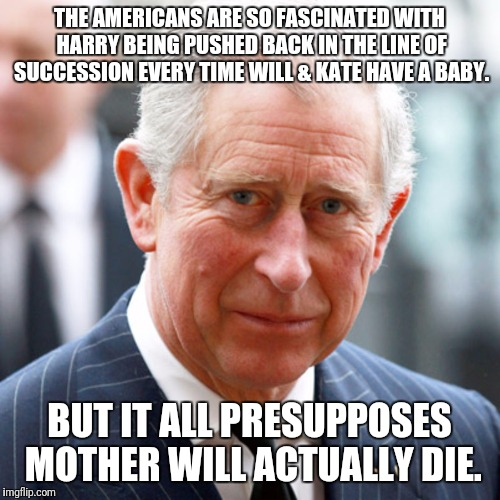 THE AMERICANS ARE SO FASCINATED WITH HARRY BEING PUSHED BACK IN THE LINE OF SUCCESSION EVERY TIME WILL & KATE HAVE A BABY. BUT IT ALL PRESUP | image tagged in prince charles,memes | made w/ Imgflip meme maker